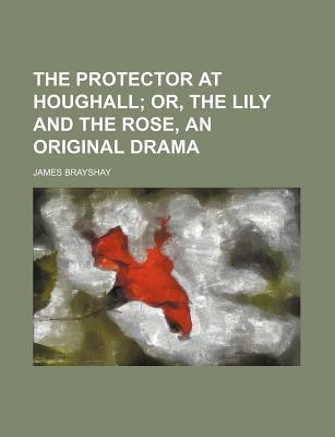 The Protector at Houghall; Or, the Lily and the Rose, an Original Drama