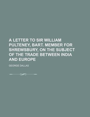 A Letter to Sir William Pulteney, Bart. Member for Shrewsbury, on the Subject of the Trade Between India and Europe