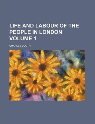 Life and Labour of the People in London Volume 1