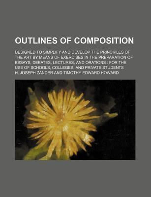 Outlines of Composition; Designed to Simplify and Develop the Principles of the Art by Means of Exercises in the Preparation of Essays, Debates, Lectures, and Orations for the Use of Schools, Colleges, and Private Students