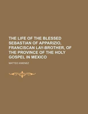 The Life of the Blessed Sebastian of Apparizio, Franciscan Lay-Brother, of the Province of the Holy Gospel in Mexico