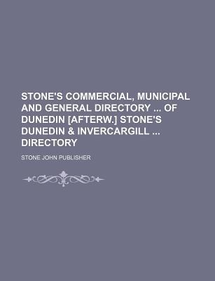 Stone's Commercial, Municipal and General Directory of Dunedin [Afterw.] Stone's Dunedin & Invercargill Directory