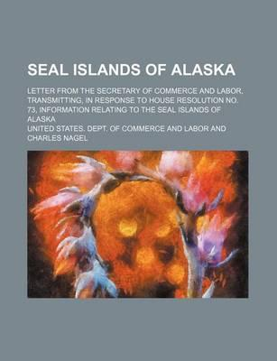 Seal Islands of Alaska; Letter from the Secretary of Commerce and Labor, Transmitting, in Response to House Resolution No. 73, Information Relating to the Seal Islands of Alaska
