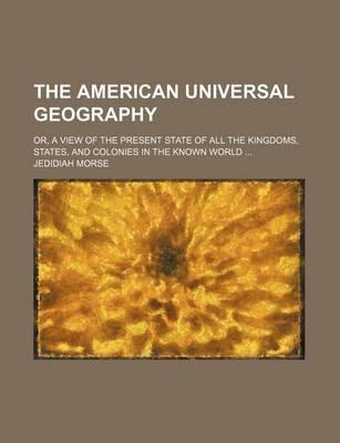 The American Universal Geography; Or, a View of the Present State of All the Kingdoms, States, and Colonies in the Known World