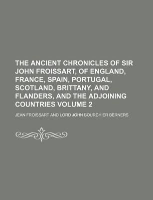 The Ancient Chronicles of Sir John Froissart, of England, France, Spain, Portugal, Scotland, Brittany, and Flanders, and the Adjoining Countries Volume 2