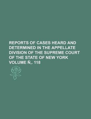 Reports of Cases Heard and Determined in the Appellate Division of the Supreme Court of the State of New York Volume N . 118