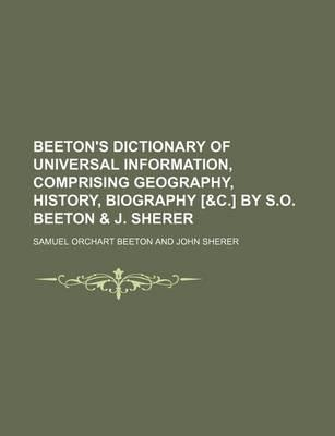 Beeton's Dictionary of Universal Information, Comprising Geography, History, Biography [&C.] by S.O. Beeton & J. Sherer