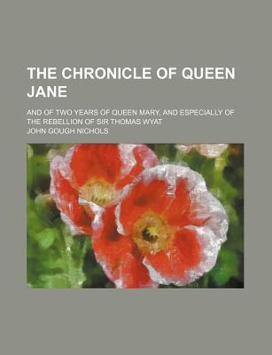 The Chronicle of Queen Jane; And of Two Years of Queen Mary, and Especially of the Rebellion of Sir Thomas Wyat