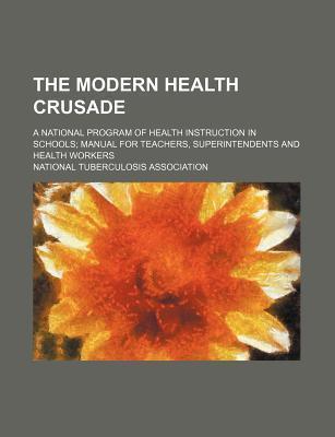The Modern Health Crusade; A National Program of Health Instruction in Schools Manual for Teachers, Superintendents and Health Workers