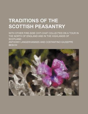 Traditions of the Scottish Peasantry; With Other Fire-Side Chit-Chat Collected on a Tour in the North of England and in the Highlands of Scotland