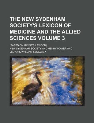 The New Sydenham Society's Lexicon of Medicine and the Allied Sciences; (Based on Mayne's Lexicon) Volume 3