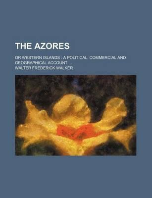 The Azores; Or Western Islands a Political, Commercial and Geographical Account