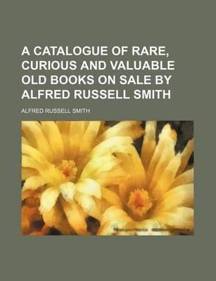 A Catalogue of Rare, Curious and Valuable Old Books on Sale by Alfred Russell Smith