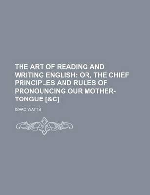The Art of Reading and Writing English; Or, the Chief Principles and Rules of Pronouncing Our Mother-Tongue [&C]