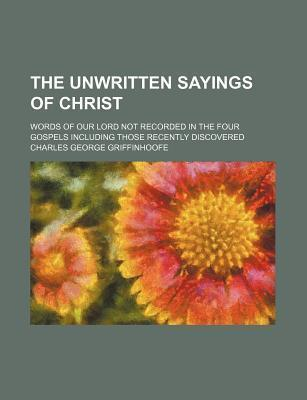 The Unwritten Sayings of Christ; Words of Our Lord Not Recorded in the Four Gospels Including Those Recently Discovered