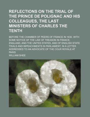 Reflections on the Trial of the Prince de Polignac and His Colleagues, the Last Ministers of Charles the Tenth; Before the Chamber of Peers of France in 1830. with Some Notice of the Law of Treason in France, England, and the United