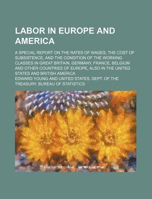 Labor in Europe and America; A Special Report on the Rates of Wages, the Cost of Subsistence, and the Condition of the Working Classes in Great Britain, Germany, France, Belgium and Other Countries of Europe, Also in the United States and