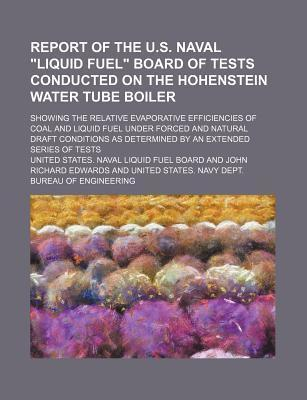 "Report of the U.S. Naval ""Liquid Fuel"" Board of Tests Conducted on the Hohenstein Water Tube Boiler; Showing the Relative Evaporative Efficiencies of Coal and Liquid Fuel Under Forced and Natural Draft Conditions as Determined by an"