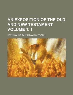 An Exposition of the Old and New Testament Volume . 1