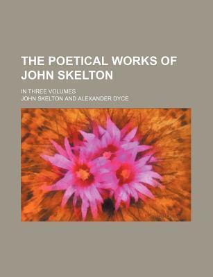 The Poetical Works of John Skelton; In Three Volumes