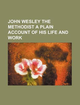 John Wesley the Methodist a Plain Account of His Life and Work