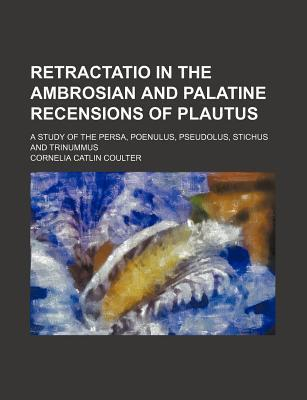 Retractatio in the Ambrosian and Palatine Recensions of Plautus; A Study of the Persa, Poenulus, Pseudolus, Stichus and Trinummus
