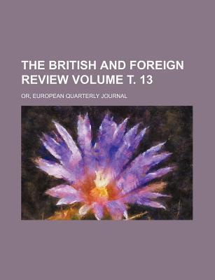 The British and Foreign Review; Or, European Quarterly Journal Volume . 13