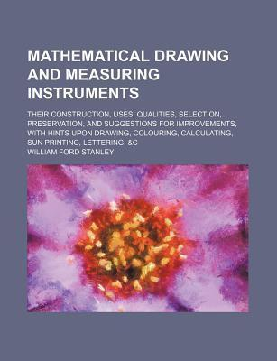 Mathematical Drawing and Measuring Instruments; Their Construction, Uses, Qualities, Selection, Preservation, and Suggestions for Improvements, with Hints Upon Drawing, Colouring, Calculating, Sun Printing, Lettering, &C