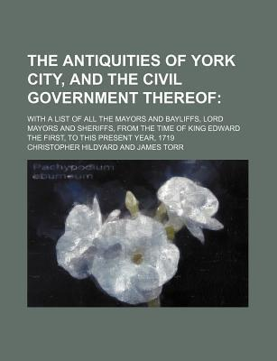 The Antiquities of York City, and the Civil Government Thereof; With a List of All the Mayors and Bayliffs, Lord Mayors and Sheriffs, from the Time of King Edward the First, to This Present Year, 1719