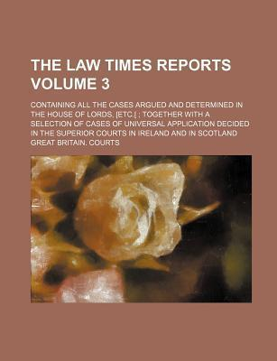 The Law Times Reports; Containing All the Cases Argued and Determined in the House of Lords, [Etc.[; Together with a Selection of Cases of Universal a