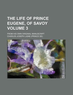 The Life of Prince Eugene, of Savoy; From His Own Original Manuscript Volume 3