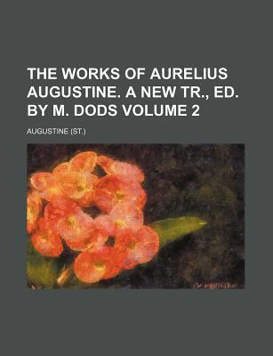 The Works of Aurelius Augustine. a New Tr., Ed. by M. Dods Volume 2