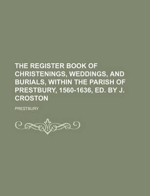 The Register Book of Christenings, Weddings, and Burials, Within the Parish of Prestbury, 1560-1636, Ed. by J. Croston