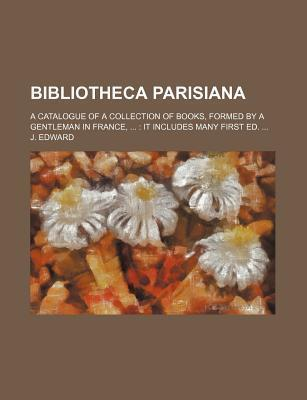 Bibliotheca Parisiana; A Catalogue of a Collection of Books, Formed by a Gentleman in France, It Includes Many First Ed.