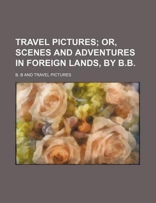 Travel Pictures; Or, Scenes and Adventures in Foreign Lands, by B.B.