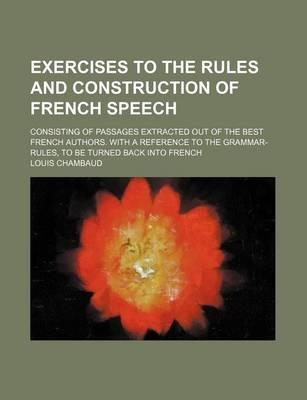 Exercises to the Rules and Construction of French Speech; Consisting of Passages Extracted Out of the Best French Authors. with a Reference to the Grammar-Rules, to Be Turned Back Into French