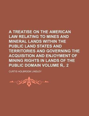 A Treatise on the American Law Relating to Mines and Mineral Lands Within the Public Land States and Territories and Governing the Acquisition and Enjoyment of Mining Rights in Lands of the Public Domain Volume N . 2