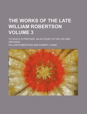 The Works of the Late William Robertson; To Which Is Prefixed, an Account of His Life and Writings Volume 3