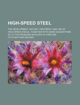 High-Speed Steel; The Development, Nature, Treatment, and Use of High-Speed Steels, Together with Some Suggestions as to the Problems Involved in Their Use