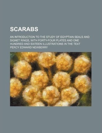 Scarabs; An Introduction to the Study of Egyptian Seals and Signet Rings, with Forty-Four Plates and One Hundred and Sixteen Illustrations in the Text