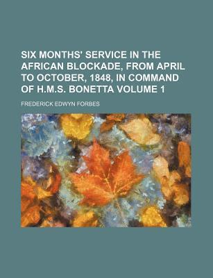 Six Months' Service in the African Blockade, from April to October, 1848, in Command of H.M.S. Bonetta Volume 1