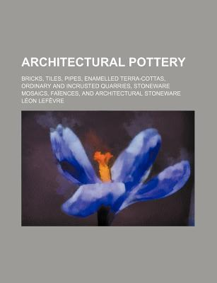 Architectural Pottery; Bricks, Tiles, Pipes, Enamelled Terra-Cottas, Ordinary and Incrusted Quarries, Stoneware Mosaics, Faiences, and Architectural S