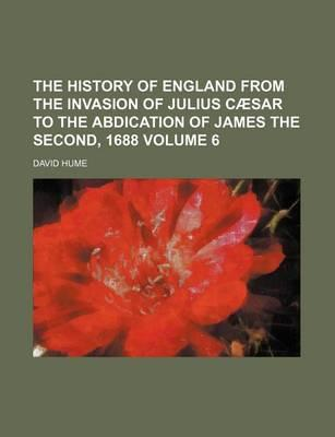 The History of England from the Invasion of Julius Caesar to the Abdication of James the Second, 1688 Volume 6