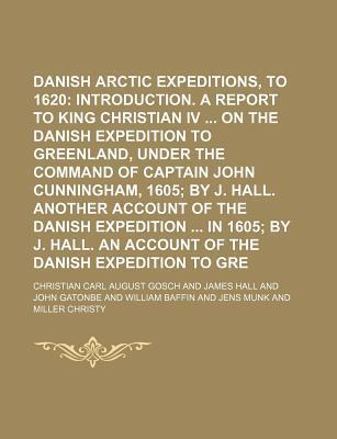 Danish Arctic Expeditions, 1605 to 1620; Introduction. a Report to King Christian IV on the Danish Expedition to Greenland, Under the Command of Capta