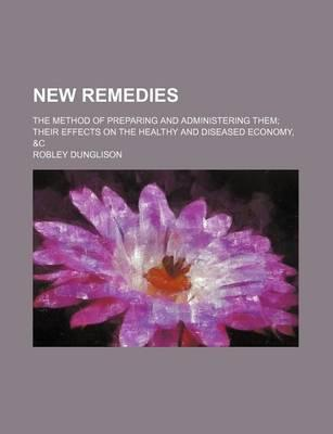 New Remedies; The Method of Preparing and Administering Them Their Effects on the Healthy and Diseased Economy, &C