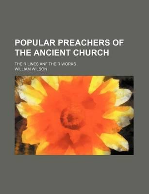 Popular Preachers of the Ancient Church; Their Lines Anf Their Works