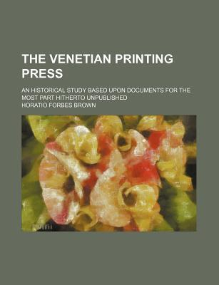 The Venetian Printing Press; An Historical Study Based Upon Documents for the Most Part Hitherto Unpublished