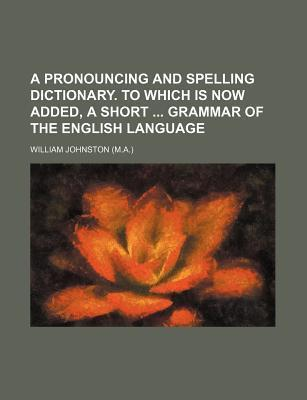 A Pronouncing and Spelling Dictionary. to Which Is Now Added, a Short Grammar of the English Language