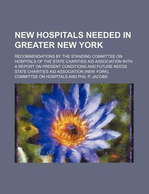 New Hospitals Needed in Greater New York; Recommendations by the Standing Committee on Hospitals of the State Charities Aid Association with a Report on Present Conditions and Future Needs