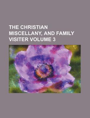 The Christian Miscellany, and Family Visiter Volume 3